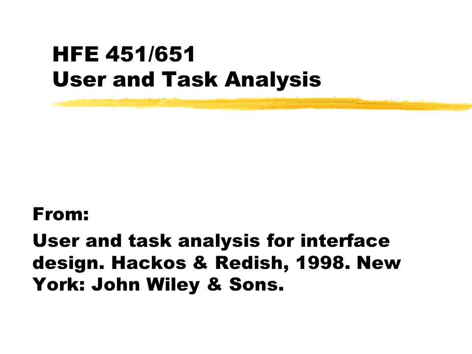 HFE 451/651 User and Task Analysis From: User and task analysis for interface design. Hackos & Redish, 1998. New York: John Wiley & Sons.