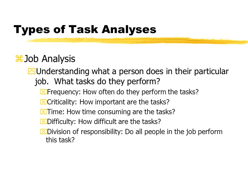 Types of Task Analyses zJob Analysis yUnderstanding what a person does in their particular job. What tasks do they perform? xFrequency: How often do t