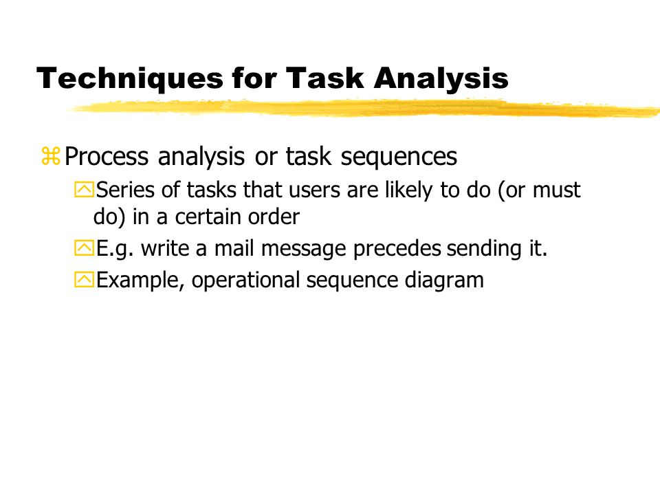 Techniques for Task Analysis zProcess analysis or task sequences ySeries of tasks that users are likely to do (or must do) in a certain order yE.g. wr