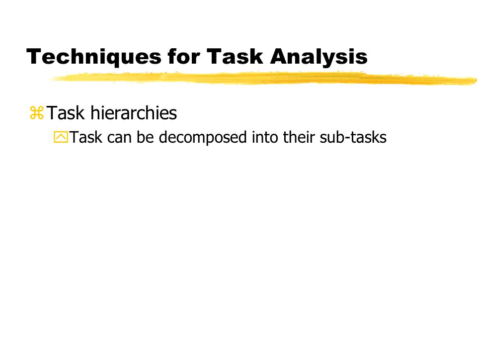 Techniques for Task Analysis zTask hierarchies yTask can be decomposed into their sub-tasks