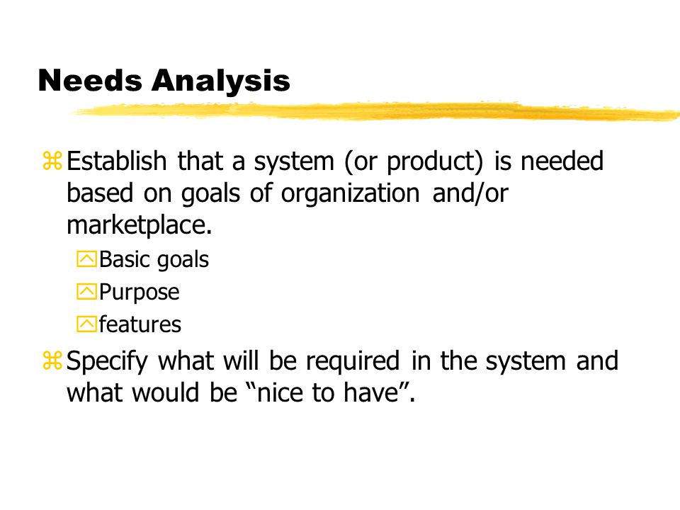 Needs Analysis zEstablish that a system (or product) is needed based on goals of organization and/or marketplace. yBasic goals yPurpose yfeatures zSpe
