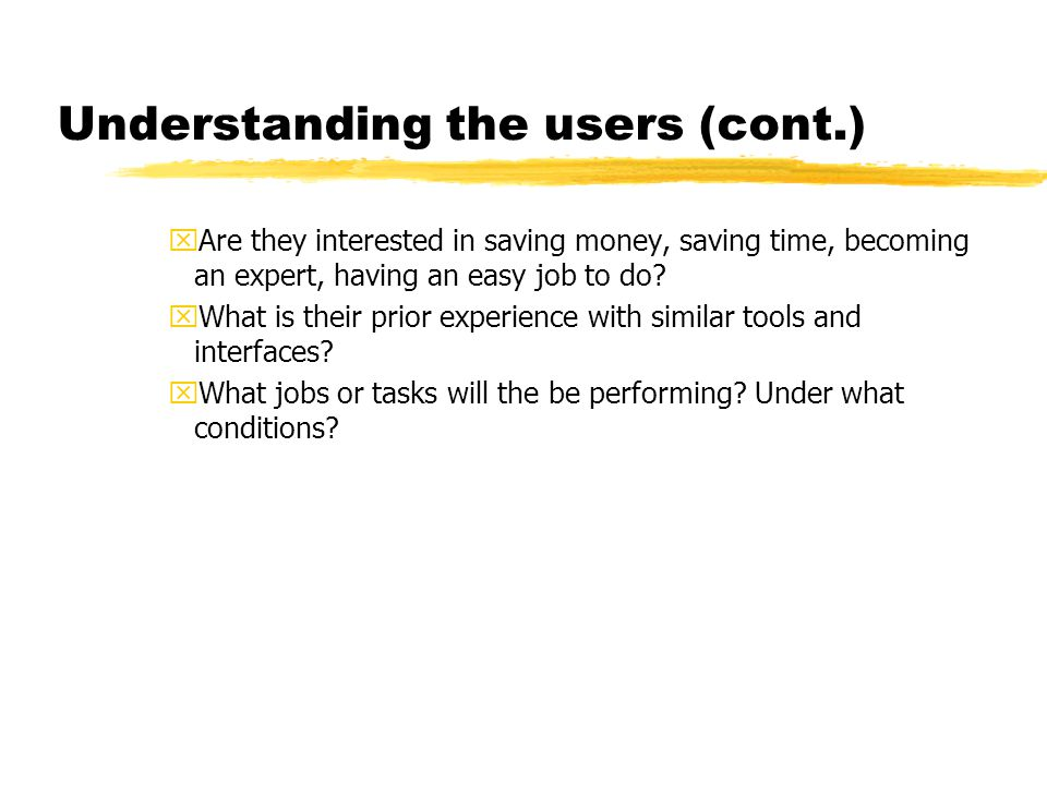 Understanding the users (cont.) xAre they interested in saving money, saving time, becoming an expert, having an easy job to do? xWhat is their prior
