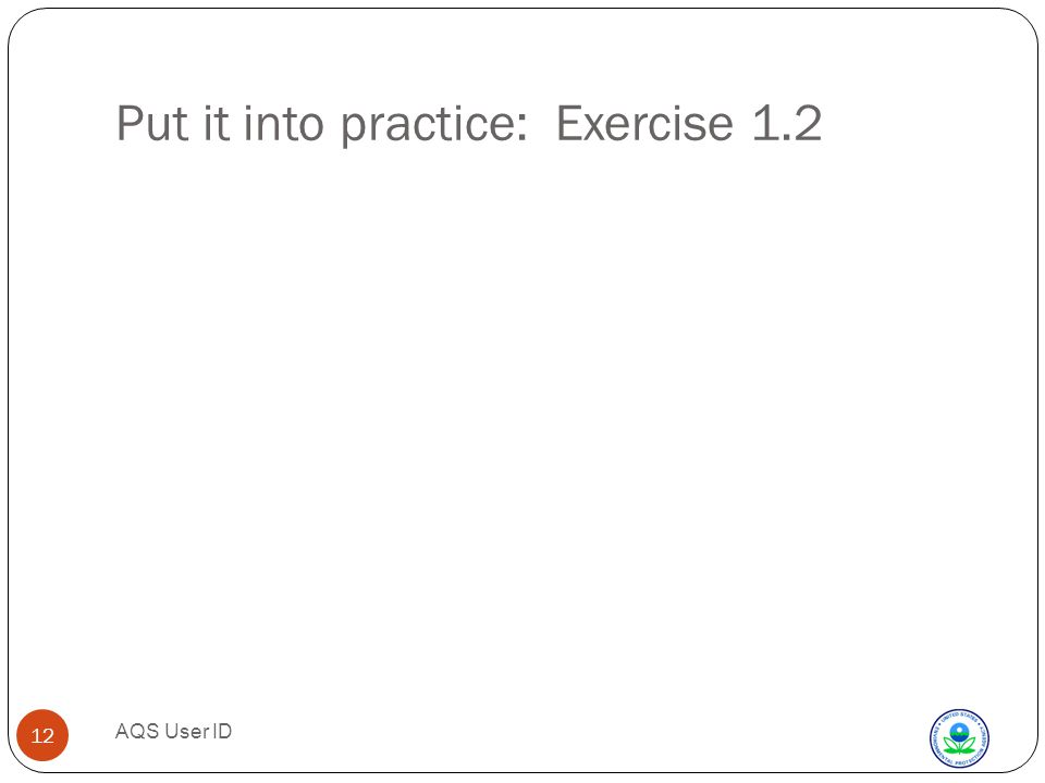 AQS User ID 12 Put it into practice: Exercise 1.2