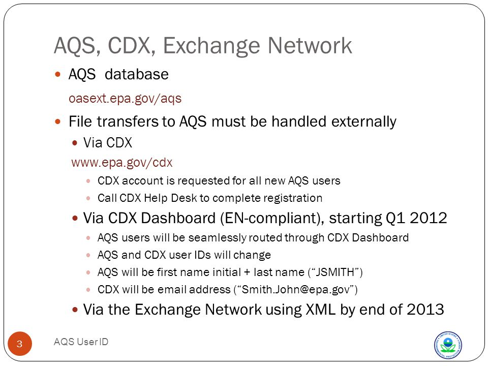 AQS User ID 3 AQS, CDX, Exchange Network AQS database oasext.epa.gov/aqs File transfers to AQS must be handled externally Via CDX   CDX account is requested for all new AQS users Call CDX Help Desk to complete registration Via CDX Dashboard (EN-compliant), starting Q AQS users will be seamlessly routed through CDX Dashboard AQS and CDX user IDs will change AQS will be first name initial + last name ( JSMITH ) CDX will be  address ( ) Via the Exchange Network using XML by end of 2013