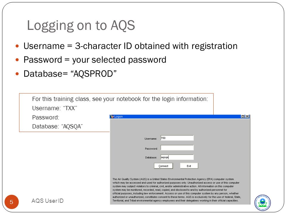 AQS User ID 5 Logging on to AQS Username = 3-character ID obtained with registration Password = your selected password Database= AQSPROD For this training class, see your notebook for the login information: Username: TXX Password: Database: AQSQA