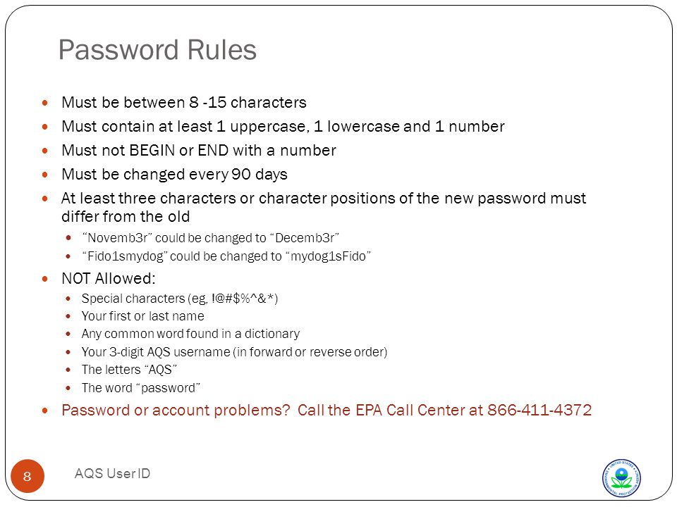 AQS User ID 8 Password Rules Must be between characters Must contain at least 1 uppercase, 1 lowercase and 1 number Must not BEGIN or END with a number Must be changed every 90 days At least three characters or character positions of the new password must differ from the old Novemb3r could be changed to Decemb3r Fido1smydog could be changed to mydog1sFido NOT Allowed: Special characters (eg, Your first or last name Any common word found in a dictionary Your 3-digit AQS username (in forward or reverse order) The letters AQS The word password Password or account problems.