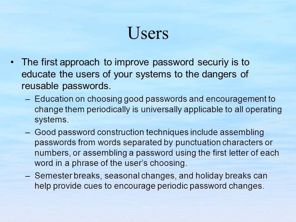 Users The first approach to improve password securiy is to educate the users of your systems to the dangers of reusable passwords.