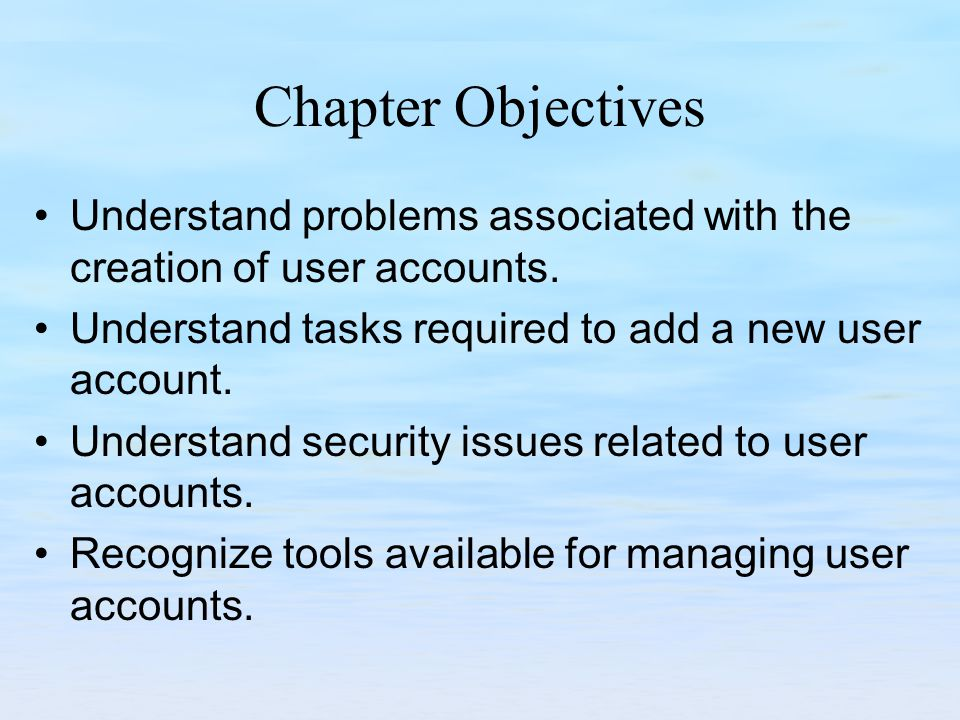 Chapter Objectives Understand problems associated with the creation of user accounts.