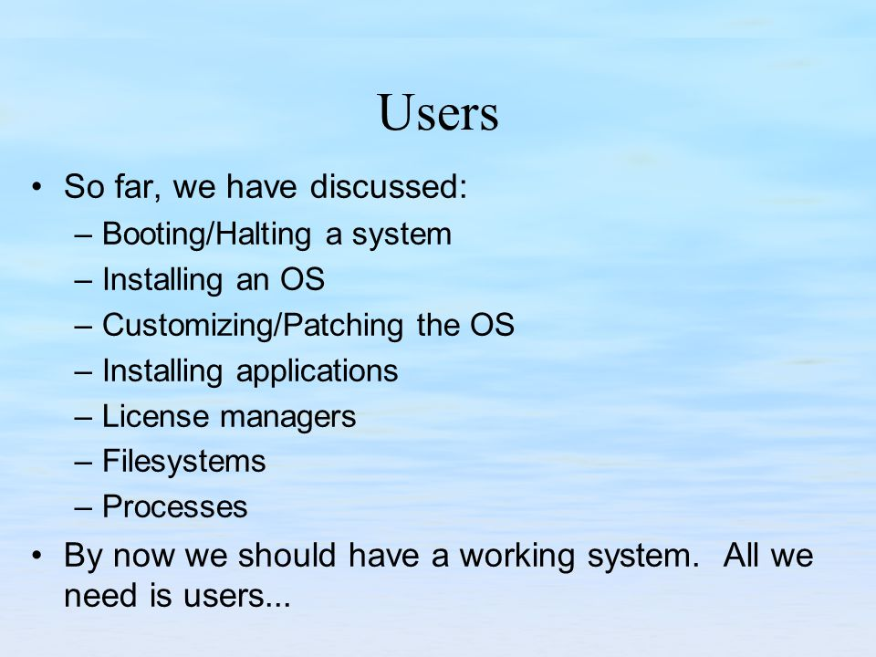 Users So far, we have discussed: –Booting/Halting a system –Installing an OS –Customizing/Patching the OS –Installing applications –License managers –Filesystems –Processes By now we should have a working system.