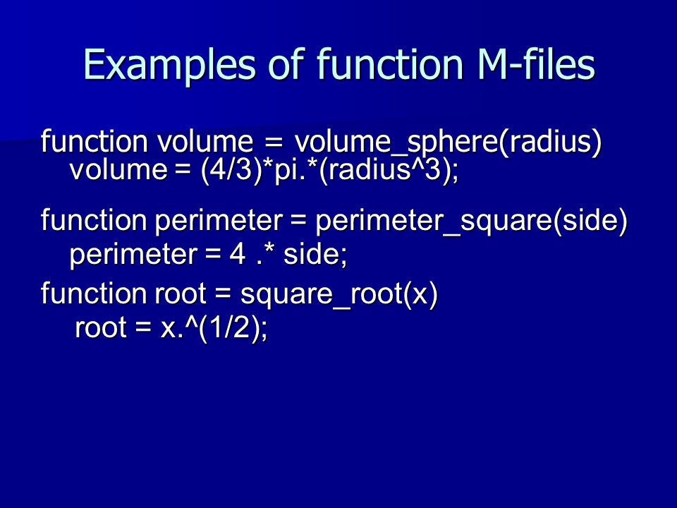 Examples of function M-files function volume = volume_sphere(radius) volume = (4/3)*pi.*(radius^3); function perimeter = perimeter_square(side) perimeter = 4.* side; function root = square_root(x) root = x.^(1/2);