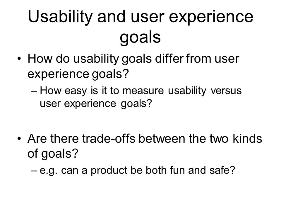Usability and user experience goals How do usability goals differ from user experience goals? –How easy is it to measure usability versus user experie