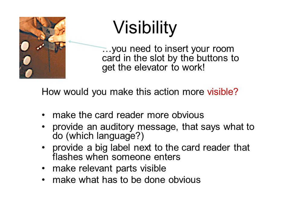 Visibility How would you make this action more visible? make the card reader more obvious provide an auditory message, that says what to do (which lan