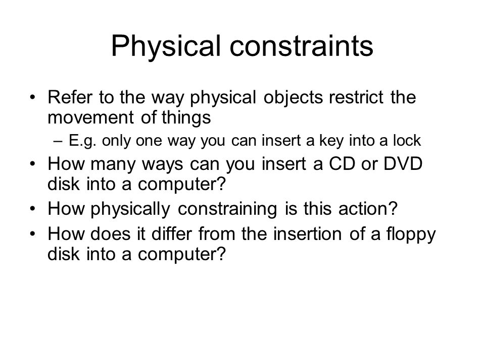 Physical constraints Refer to the way physical objects restrict the movement of things –E.g. only one way you can insert a key into a lock How many wa
