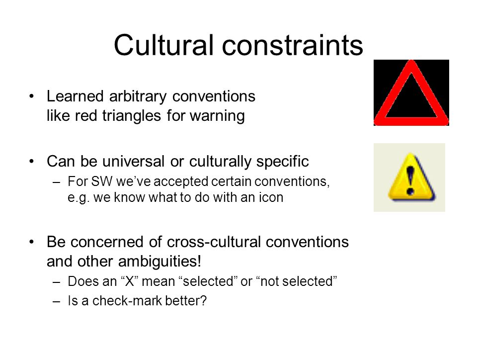 Cultural constraints Learned arbitrary conventions like red triangles for warning Can be universal or culturally specific –For SW we've accepted certa