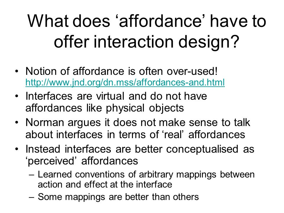 What does 'affordance' have to offer interaction design? Notion of affordance is often over-used! http://www.jnd.org/dn.mss/affordances-and.html http: