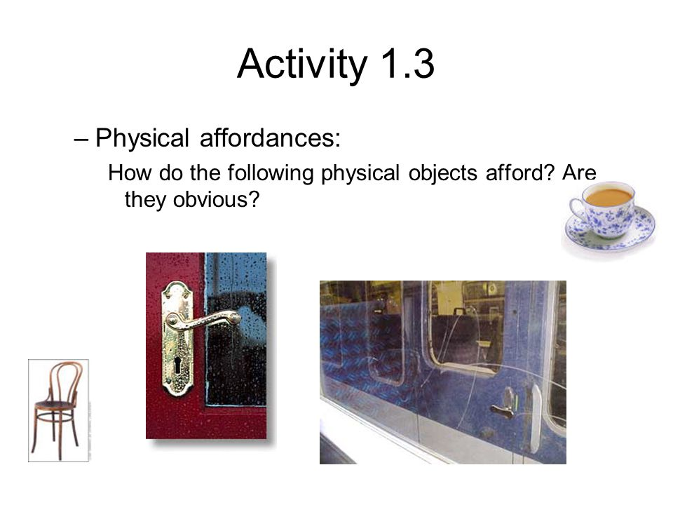 Activity 1.3 –Physical affordances: How do the following physical objects afford? Are they obvious?