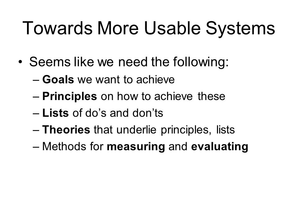 Towards More Usable Systems Seems like we need the following: –Goals we want to achieve –Principles on how to achieve these –Lists of do's and don'ts