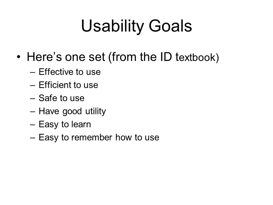 Usability Goals Effective to use (effectiveness) –A general goal: how well does a system do what it should do.