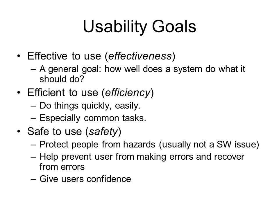 Usability Goals Effective to use (effectiveness) –A general goal: how well does a system do what it should do? Efficient to use (efficiency) –Do thing