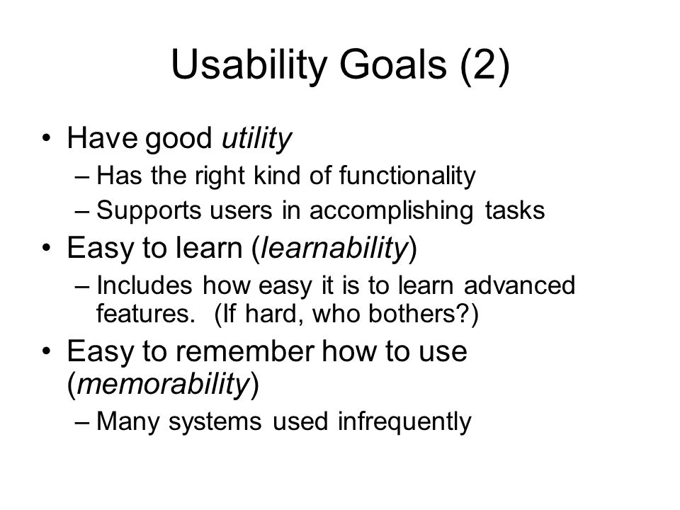 Usability Goals (2) Have good utility –Has the right kind of functionality –Supports users in accomplishing tasks Easy to learn (learnability) –Includ
