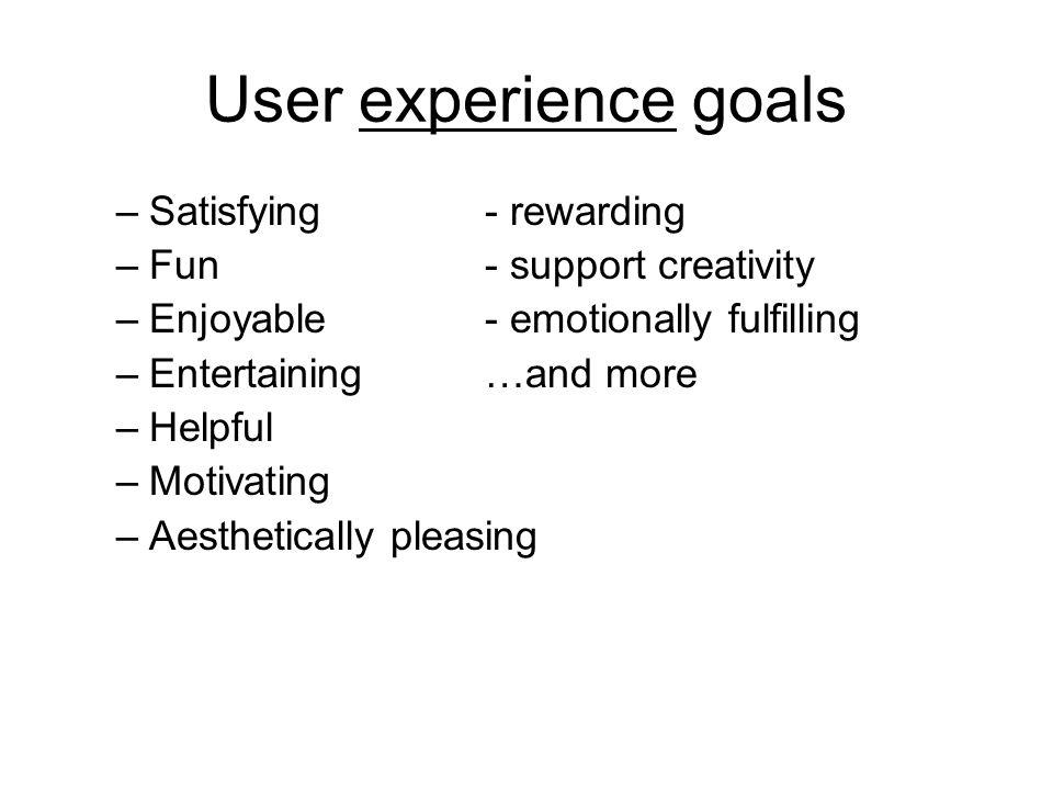 User experience goals –Satisfying- rewarding –Fun- support creativity –Enjoyable- emotionally fulfilling –Entertaining…and more –Helpful –Motivating –