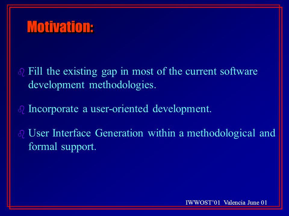IWWOST'01 Valencia June 01 Motivation:Motivation: b Fill the existing gap in most of the current software development methodologies.