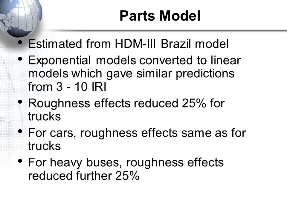 Estimated from HDM-III Brazil model Exponential models converted to linear models which gave similar predictions from 3 - 10 IRI Roughness effects reduced 25% for trucks For cars, roughness effects same as for trucks For heavy buses, roughness effects reduced further 25% Parts Model