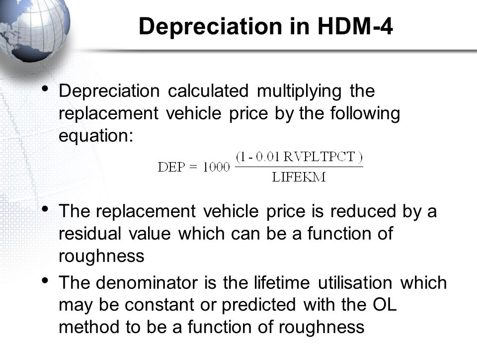 Depreciation in HDM-4 Depreciation calculated multiplying the replacement vehicle price by the following equation: The replacement vehicle price is reduced by a residual value which can be a function of roughness The denominator is the lifetime utilisation which may be constant or predicted with the OL method to be a function of roughness