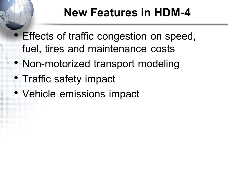 Effects of traffic congestion on speed, fuel, tires and maintenance costs Non-motorized transport modeling Traffic safety impact Vehicle emissions impact New Features in HDM-4