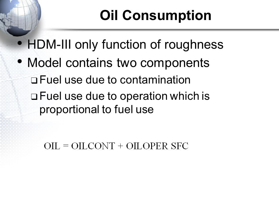 Oil Consumption HDM-III only function of roughness Model contains two components  Fuel use due to contamination  Fuel use due to operation which is proportional to fuel use