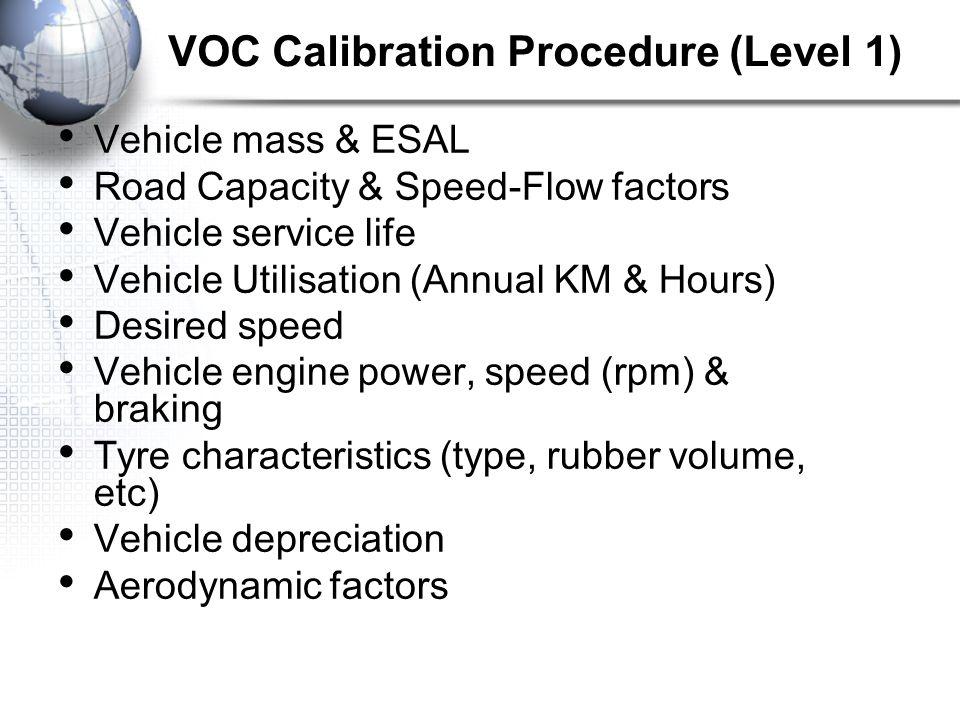 VOC Calibration Procedure (Level 1) Vehicle mass & ESAL Road Capacity & Speed-Flow factors Vehicle service life Vehicle Utilisation (Annual KM & Hours) Desired speed Vehicle engine power, speed (rpm) & braking Tyre characteristics (type, rubber volume, etc) Vehicle depreciation Aerodynamic factors