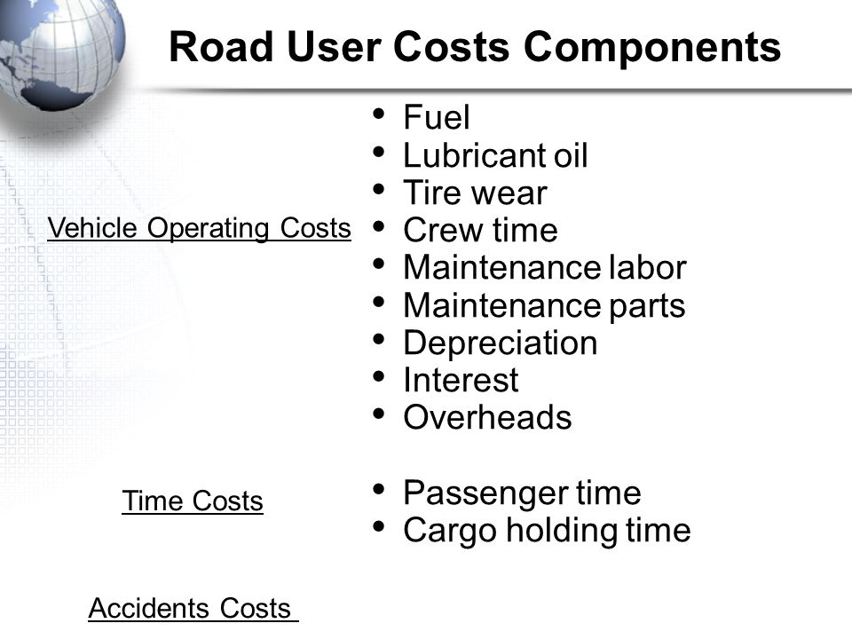 Fuel Lubricant oil Tire wear Crew time Maintenance labor Maintenance parts Depreciation Interest Overheads Passenger time Cargo holding time Vehicle Operating Costs Time Costs Accidents Costs Road User Costs Components
