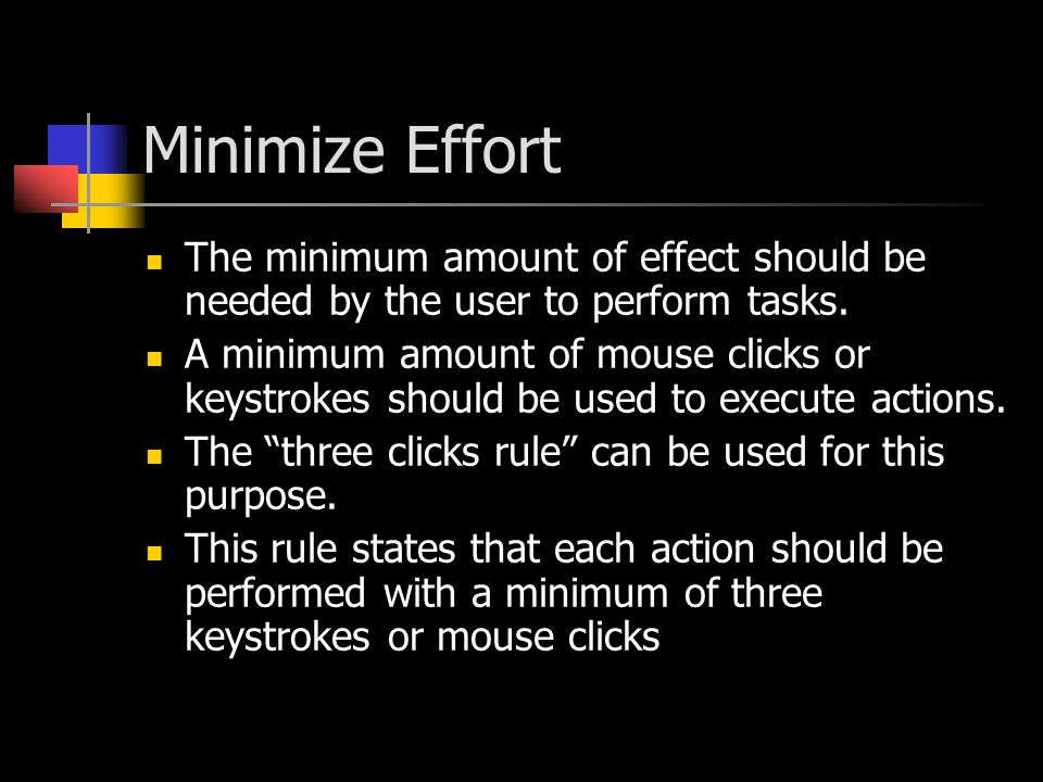 Minimize Effort The minimum amount of effect should be needed by the user to perform tasks. A minimum amount of mouse clicks or keystrokes should be u