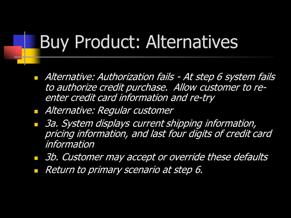 Buy Product: Alternatives Alternative: Authorization fails - At step 6 system fails to authorize credit purchase. Allow customer to re- enter credit c