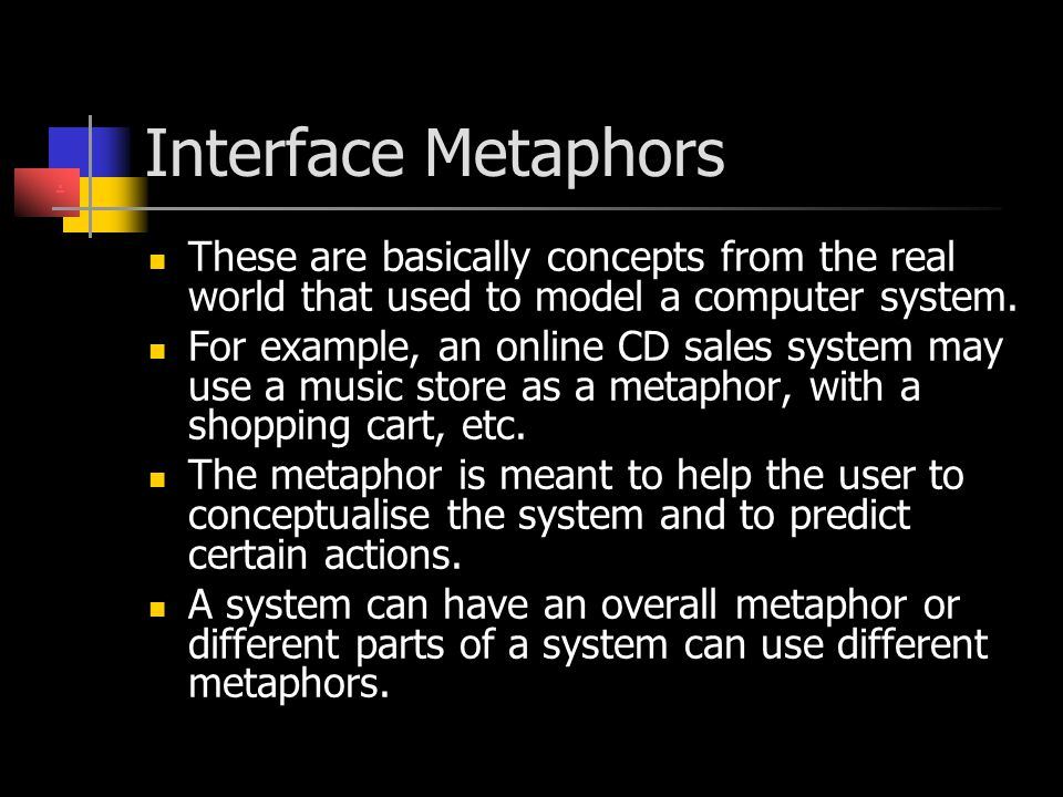Interface Metaphors These are basically concepts from the real world that used to model a computer system. For example, an online CD sales system may