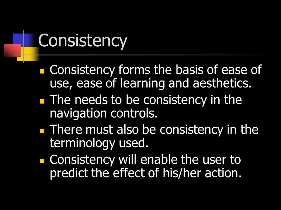 Consistency Consistency forms the basis of ease of use, ease of learning and aesthetics. The needs to be consistency in the navigation controls. There