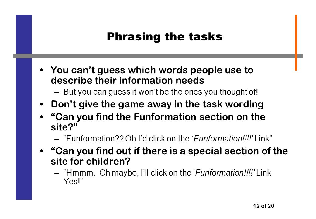12 of 20 Phrasing the tasks You can't guess which words people use to describe their information needs –But you can guess it won't be the ones you thought of.