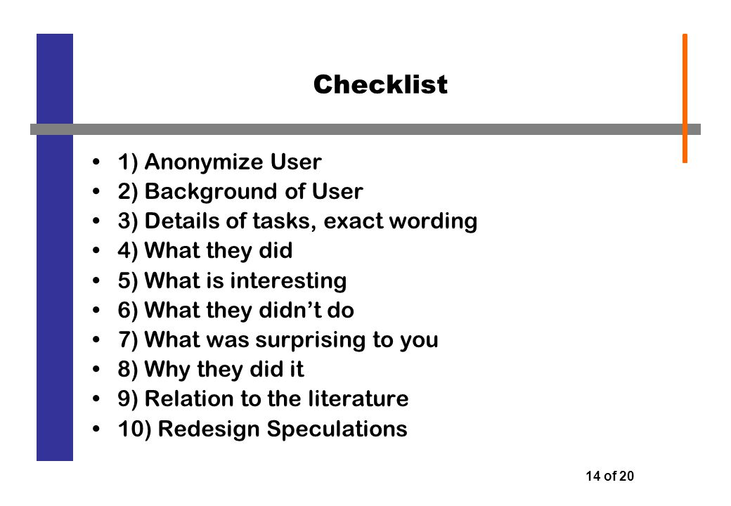 14 of 20 Checklist 1) Anonymize User 2) Background of User 3) Details of tasks, exact wording 4) What they did 5) What is interesting 6) What they didn't do 7) What was surprising to you 8) Why they did it 9) Relation to the literature 10) Redesign Speculations