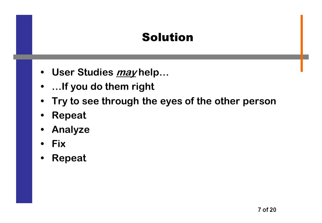 7 of 20 Solution User Studies may help… …If you do them right Try to see through the eyes of the other person Repeat Analyze Fix Repeat