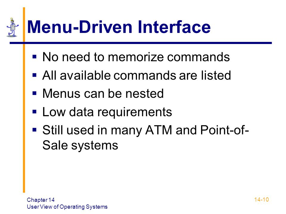 Chapter 14 User View of Operating Systems 14-10 Menu-Driven Interface  No need to memorize commands  All available commands are listed  Menus can b