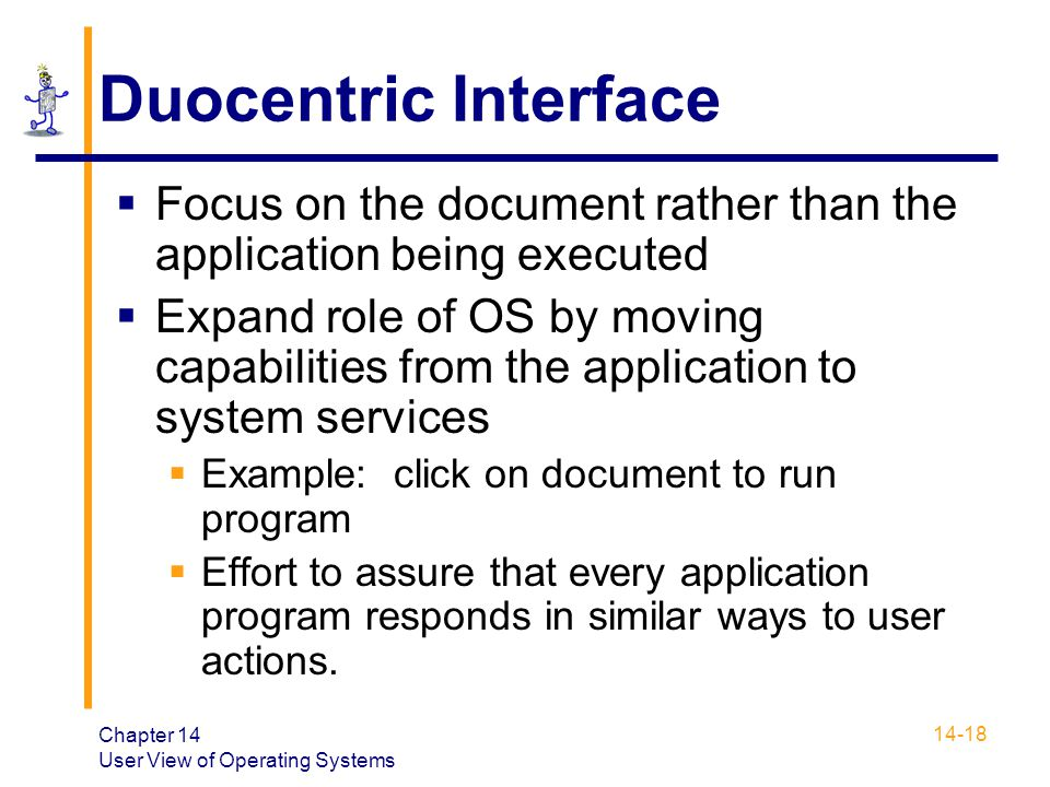 Chapter 14 User View of Operating Systems 14-18 Duocentric Interface  Focus on the document rather than the application being executed  Expand role