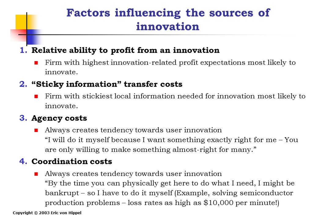 Copyright © 2003 Eric von Hippel Factors influencing the sources of innovation 1.Relative ability to profit from an innovation Firm with highest innov