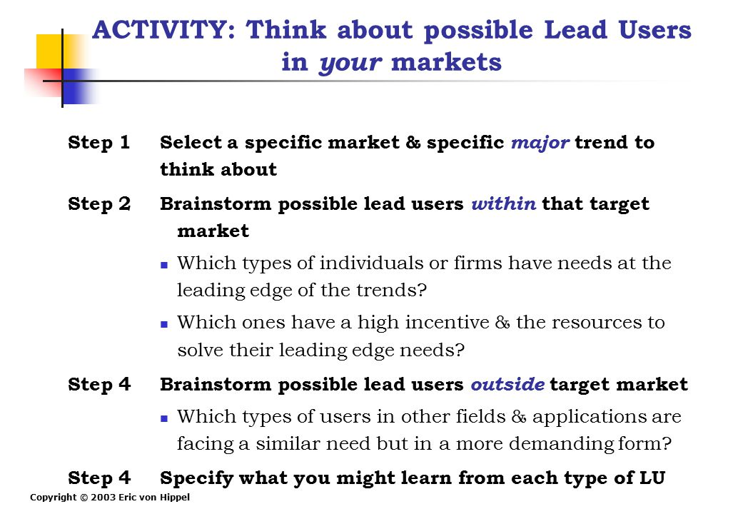 Copyright © 2003 Eric von Hippel ACTIVITY: Think about possible Lead Users in your markets Step 1 Select a specific market & specific major trend to t