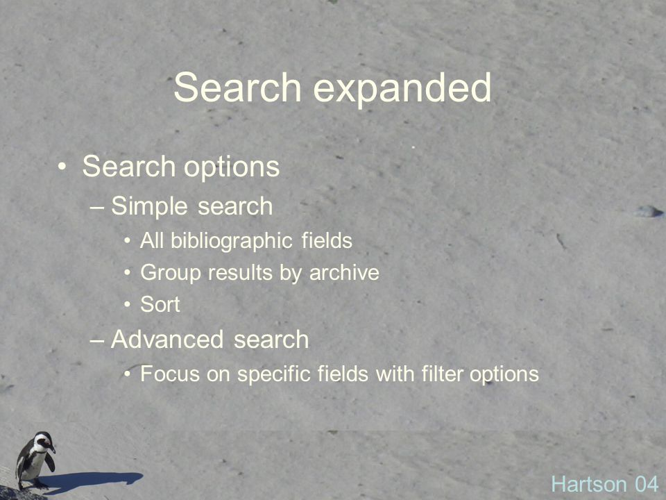 Search expanded Search options –Simple search All bibliographic fields Group results by archive Sort –Advanced search Focus on specific fields with filter options Hartson 04