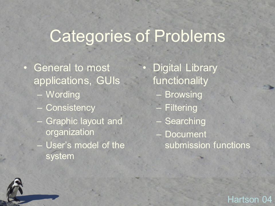Categories of Problems General to most applications, GUIs –Wording –Consistency –Graphic layout and organization –User's model of the system Digital Library functionality –Browsing –Filtering –Searching –Document submission functions Hartson 04