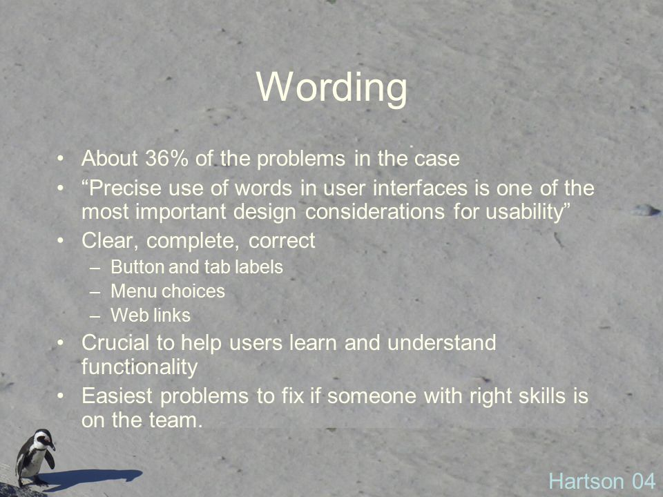 Wording About 36% of the problems in the case Precise use of words in user interfaces is one of the most important design considerations for usability Clear, complete, correct –Button and tab labels –Menu choices –Web links Crucial to help users learn and understand functionality Easiest problems to fix if someone with right skills is on the team.