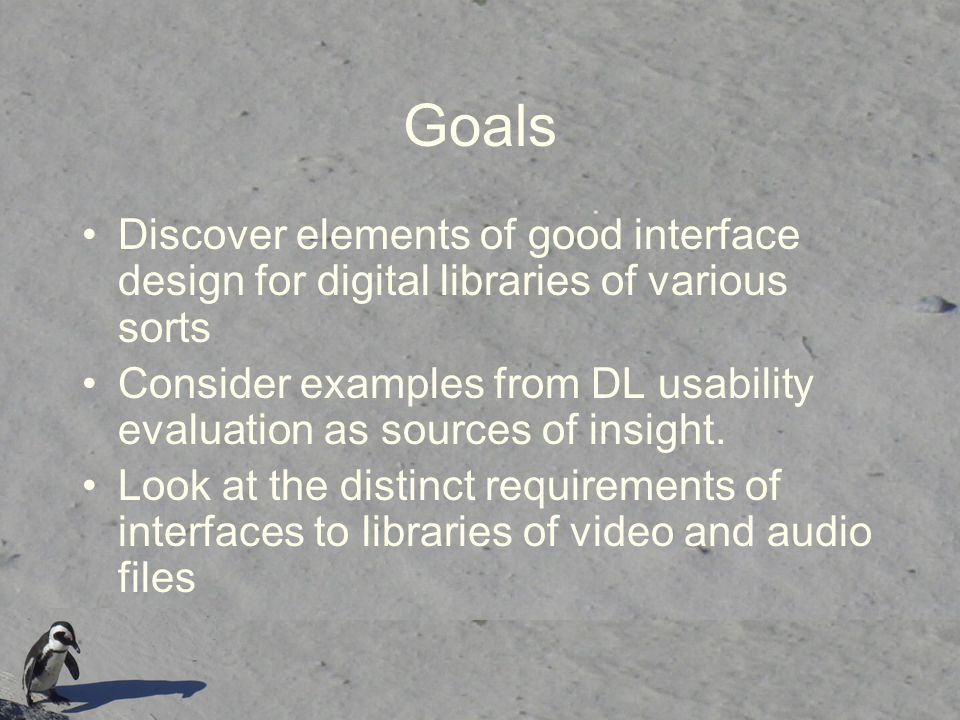 Goals Discover elements of good interface design for digital libraries of various sorts Consider examples from DL usability evaluation as sources of insight.