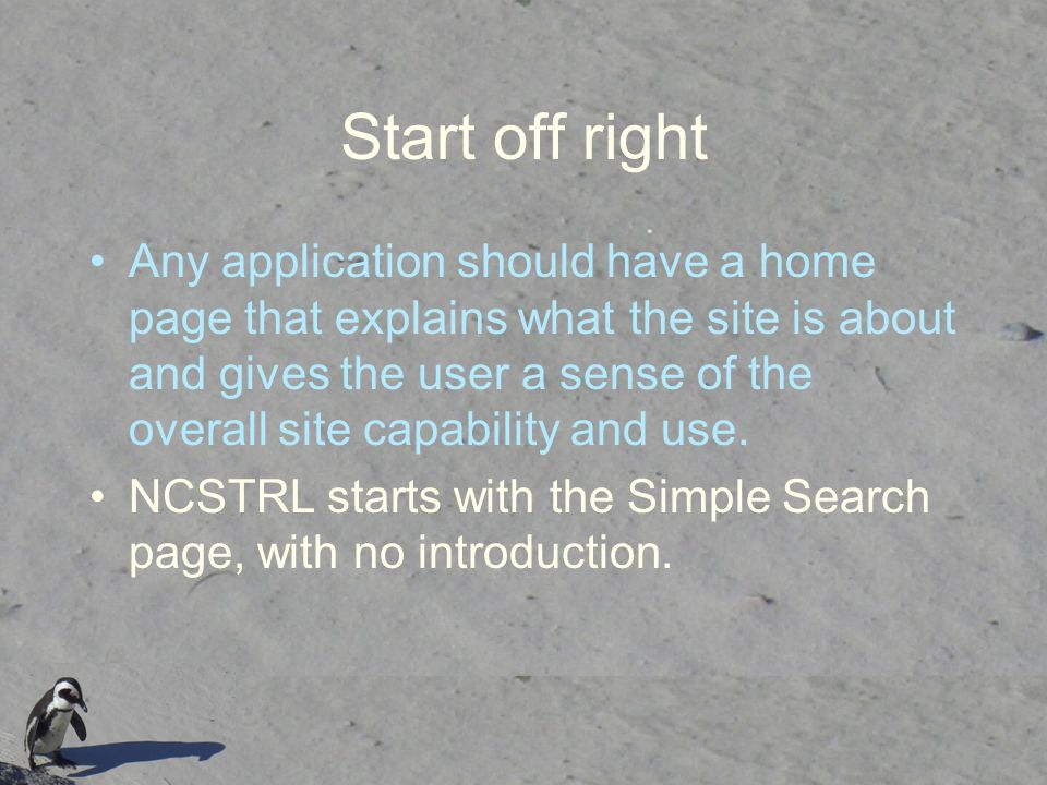 Start off right Any application should have a home page that explains what the site is about and gives the user a sense of the overall site capability and use.