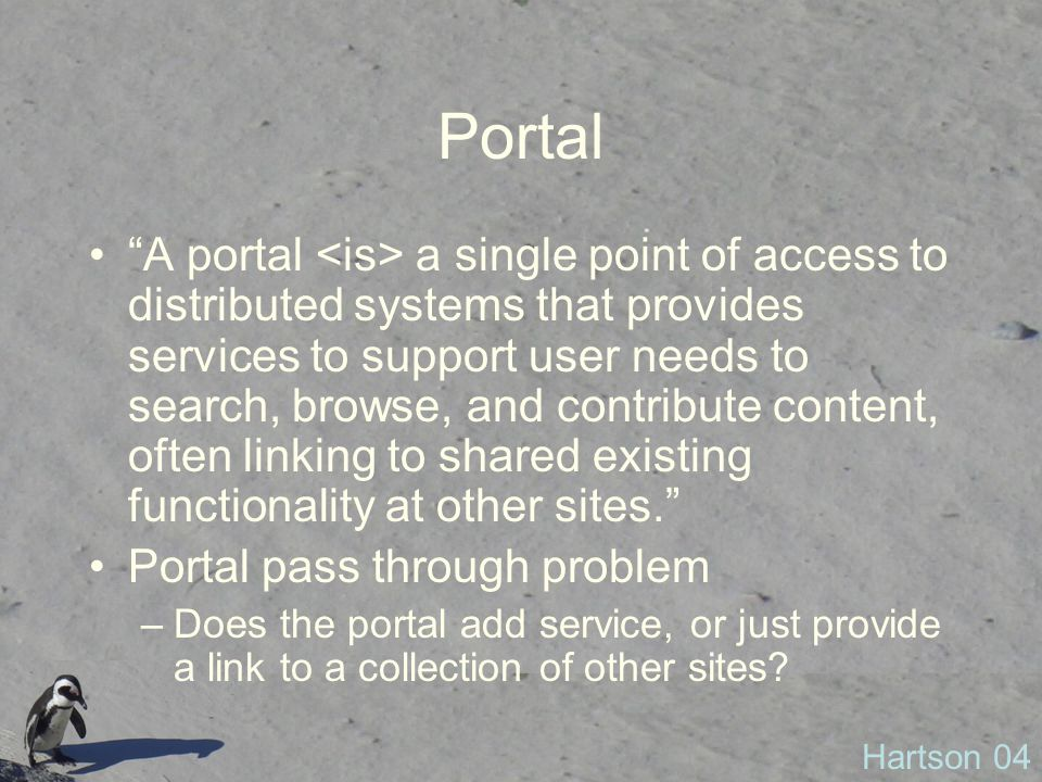 Portal A portal a single point of access to distributed systems that provides services to support user needs to search, browse, and contribute content, often linking to shared existing functionality at other sites. Portal pass through problem –Does the portal add service, or just provide a link to a collection of other sites.