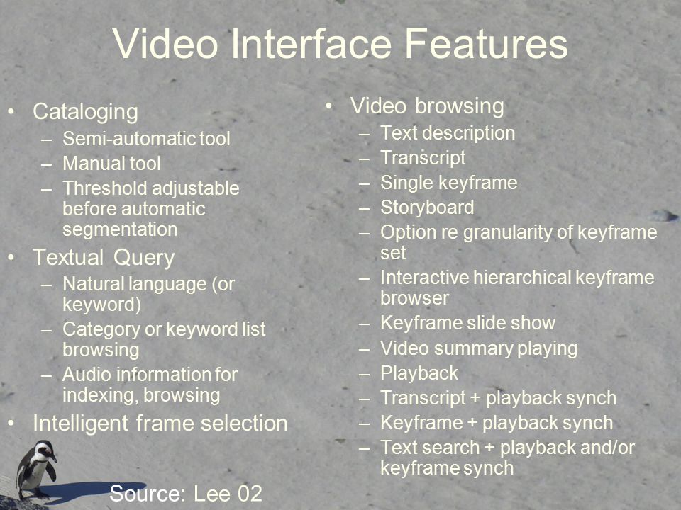 Video Interface Features Cataloging –Semi-automatic tool –Manual tool –Threshold adjustable before automatic segmentation Textual Query –Natural language (or keyword) –Category or keyword list browsing –Audio information for indexing, browsing Intelligent frame selection Video browsing –Text description –Transcript –Single keyframe –Storyboard –Option re granularity of keyframe set –Interactive hierarchical keyframe browser –Keyframe slide show –Video summary playing –Playback –Transcript + playback synch –Keyframe + playback synch –Text search + playback and/or keyframe synch Source: Lee 02